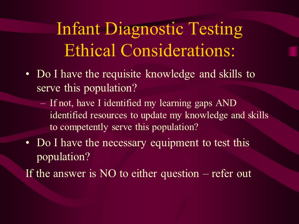 Infant Diagnostic Testing Ethical Considerations: Do I have the requisite knowledge and skills to serve this population? –If not, have I identified my
