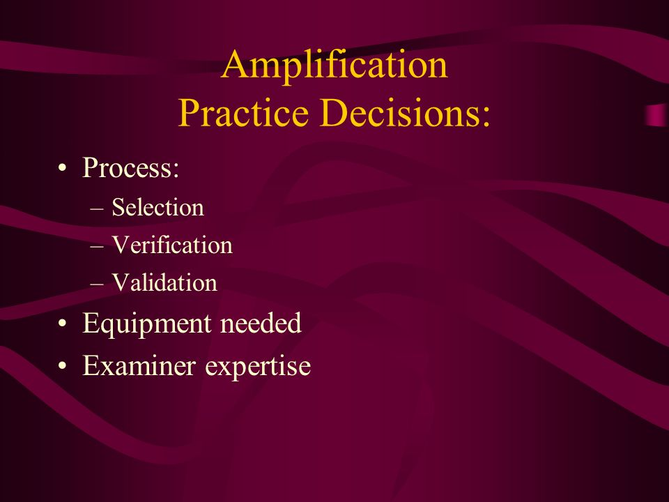 Amplification Practice Decisions: Process: –Selection –Verification –Validation Equipment needed Examiner expertise