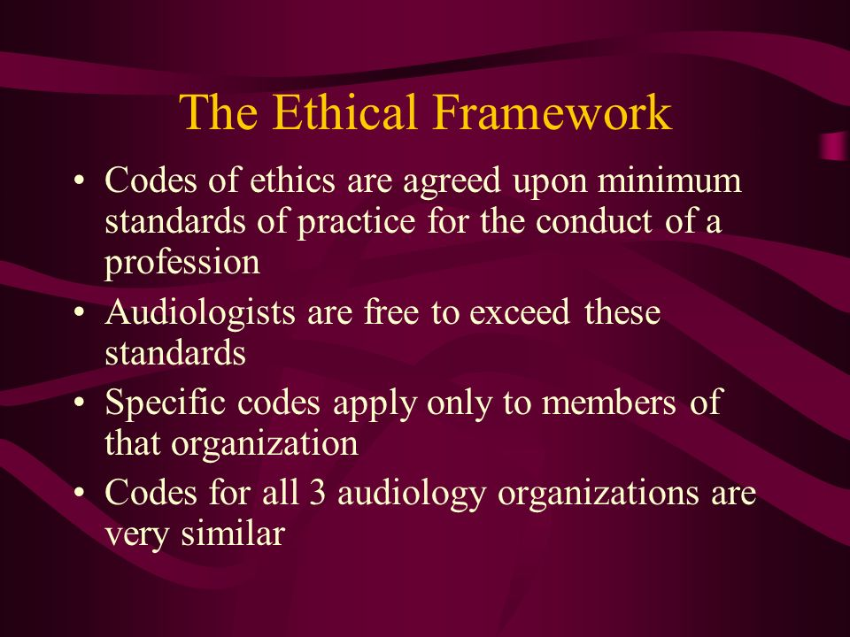 Codes of ethics are agreed upon minimum standards of practice for the conduct of a profession Audiologists are free to exceed these standards Specific