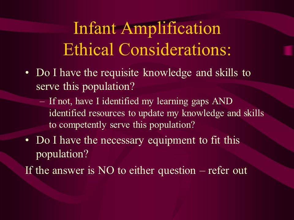 Infant Amplification Ethical Considerations: Do I have the requisite knowledge and skills to serve this population? –If not, have I identified my lear