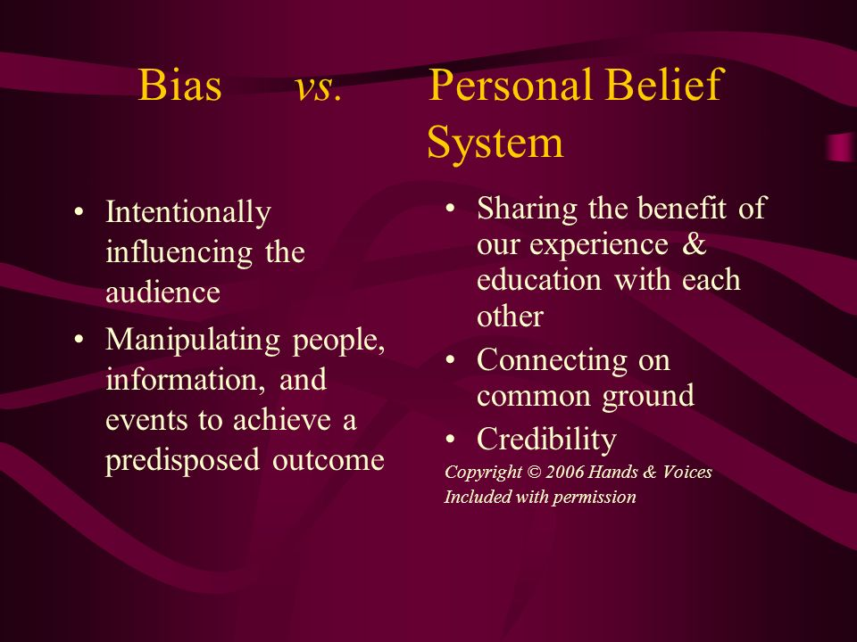 Bias vs. Personal Belief System Intentionally influencing the audience Manipulating people, information, and events to achieve a predisposed outcome S