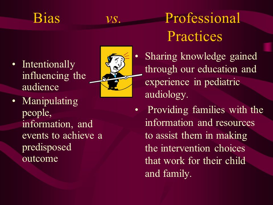 Bias vs. Professional Practices Intentionally influencing the audience Manipulating people, information, and events to achieve a predisposed outcome S