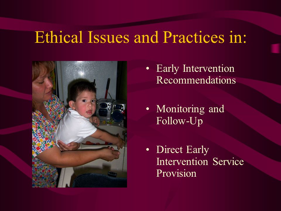 Ethical Issues and Practices in: Early Intervention Recommendations Monitoring and Follow-Up Direct Early Intervention Service Provision