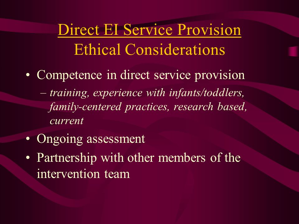 Direct EI Service Provision Ethical Considerations Competence in direct service provision –training, experience with infants/toddlers, family-centered