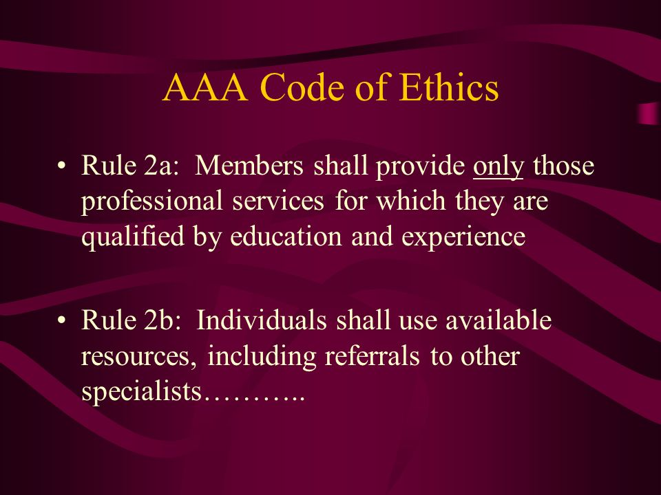 AAA Code of Ethics Rule 2a: Members shall provide only those professional services for which they are qualified by education and experience Rule 2b: I