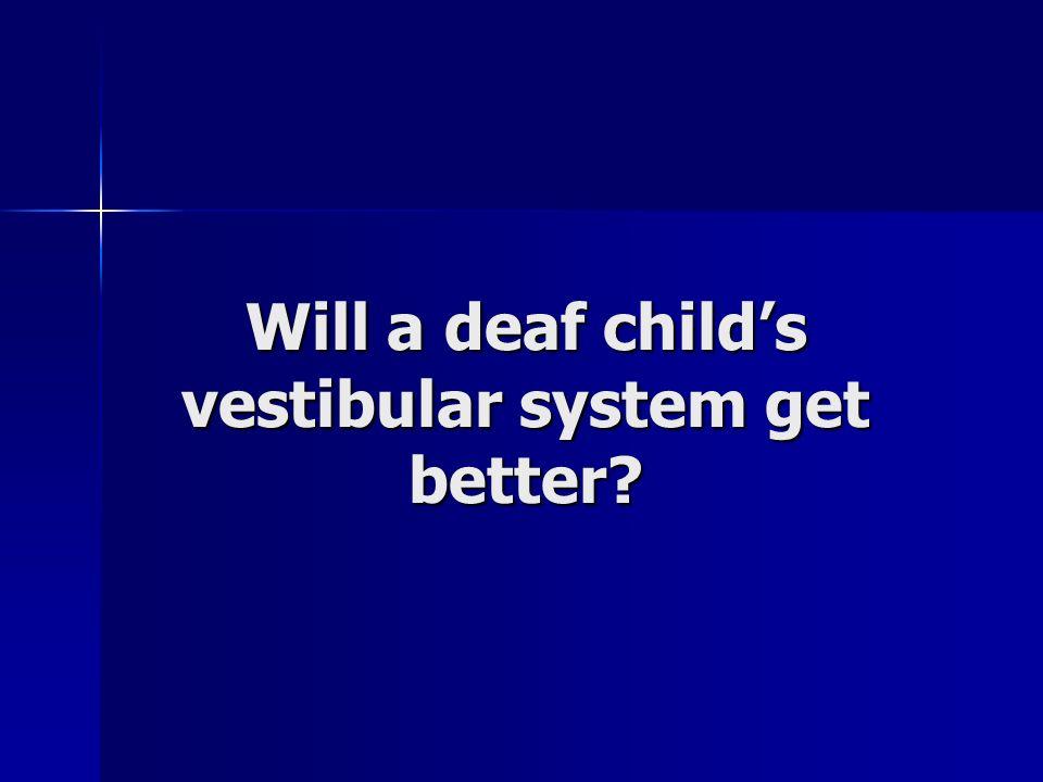 Will a deaf childs vestibular system get better?