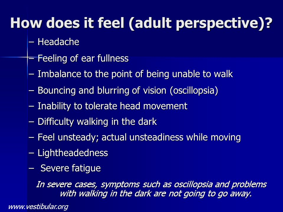 How does it feel (adult perspective)? –Headache –Feeling of ear fullness –Imbalance to the point of being unable to walk –Bouncing and blurring of vis