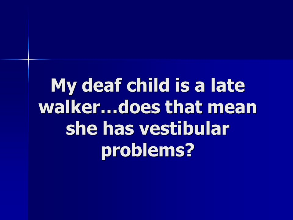 My deaf child is a late walker…does that mean she has vestibular problems?