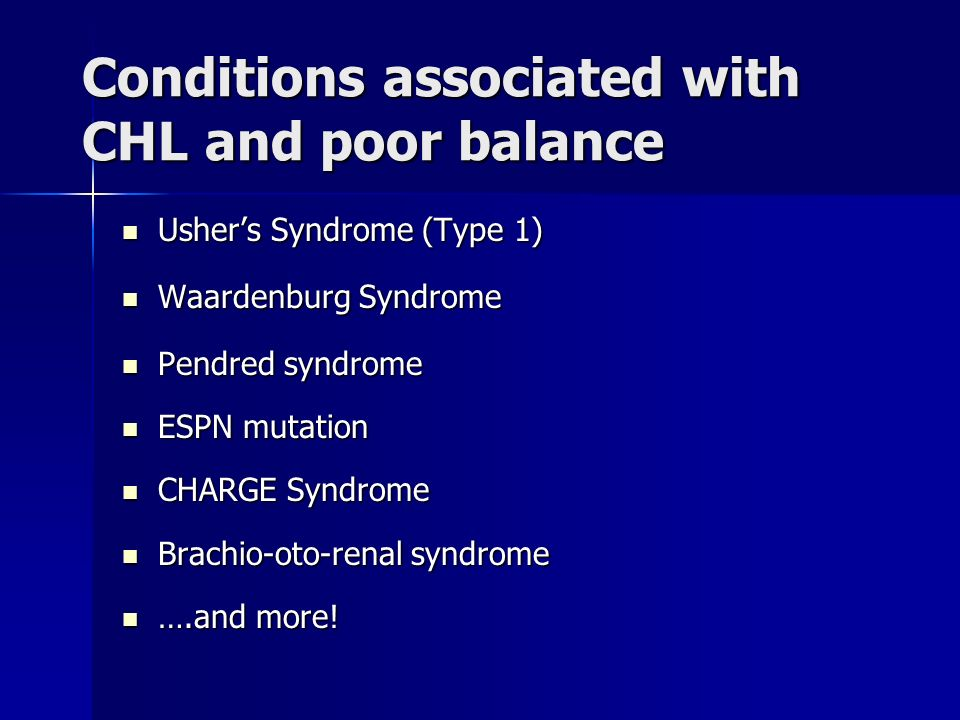 Conditions associated with CHL and poor balance Ushers Syndrome (Type 1) Ushers Syndrome (Type 1) Waardenburg Syndrome Waardenburg Syndrome Pendred sy