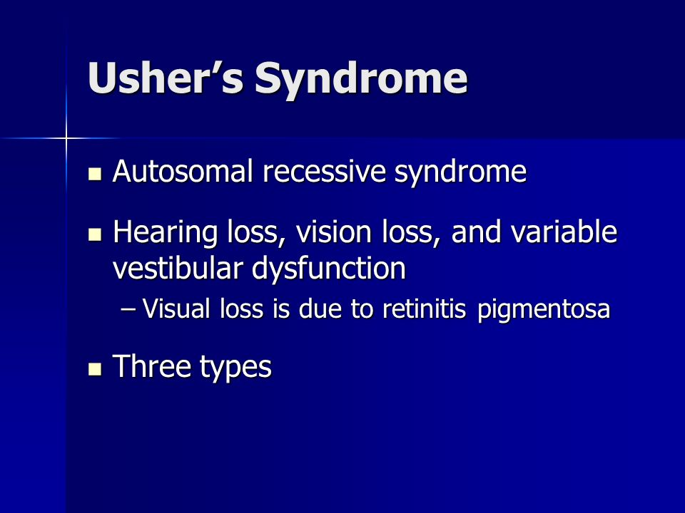 Ushers Syndrome Autosomal recessive syndrome Autosomal recessive syndrome Hearing loss, vision loss, and variable vestibular dysfunction Hearing loss,