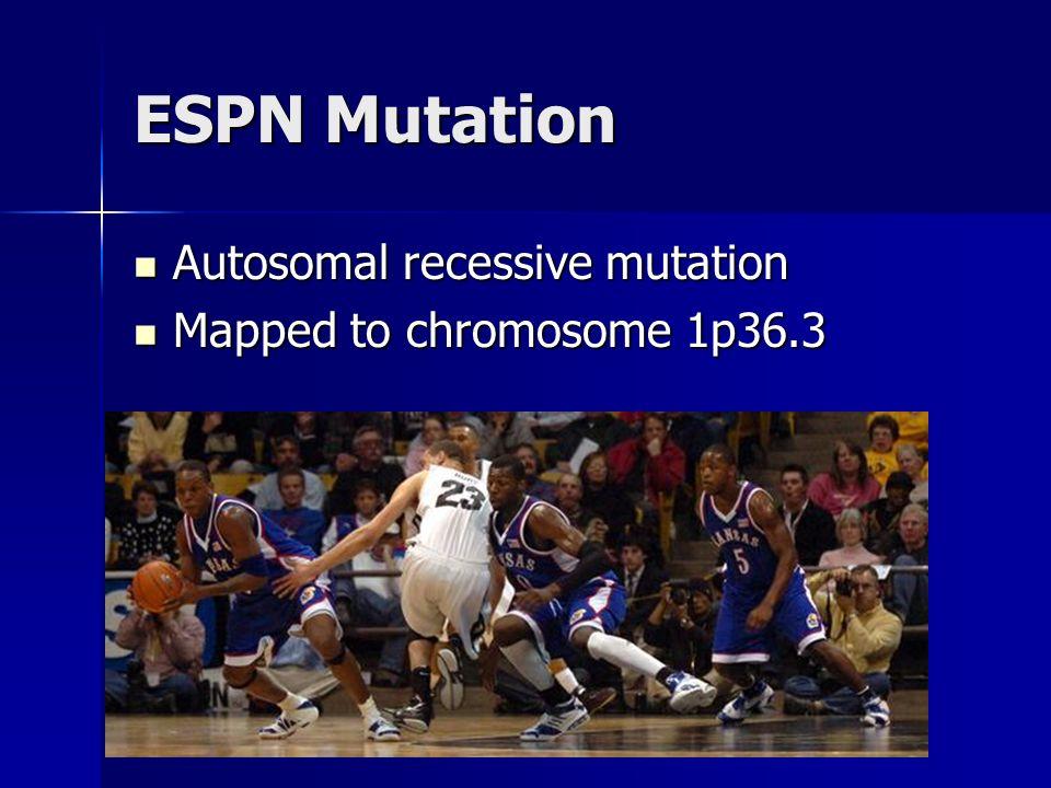 ESPN Mutation Autosomal recessive mutation Autosomal recessive mutation Mapped to chromosome 1p36.3 Mapped to chromosome 1p36.3