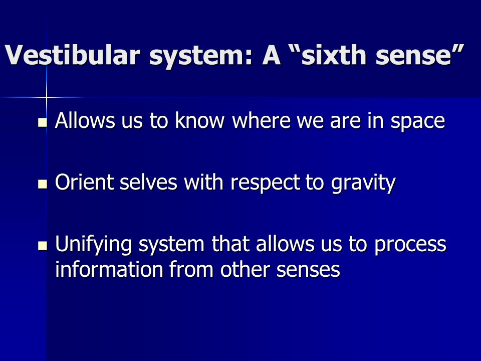 Vestibular system: A sixth sense Allows us to know where we are in space Allows us to know where we are in space Orient selves with respect to gravity