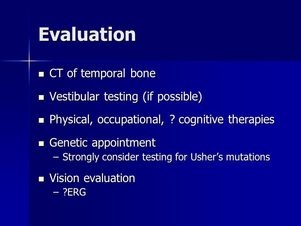 Evaluation CT of temporal bone CT of temporal bone Vestibular testing (if possible) Vestibular testing (if possible) Physical, occupational, ? cogniti