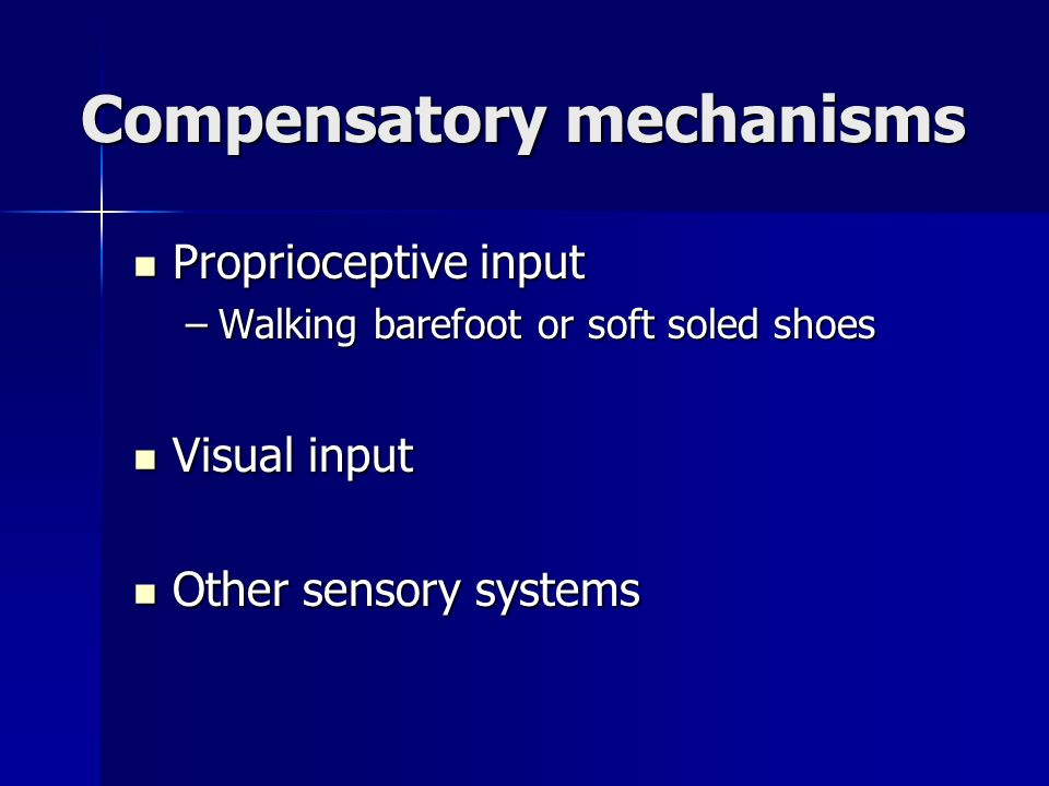 Compensatory mechanisms Proprioceptive input Proprioceptive input –Walking barefoot or soft soled shoes Visual input Visual input Other sensory system