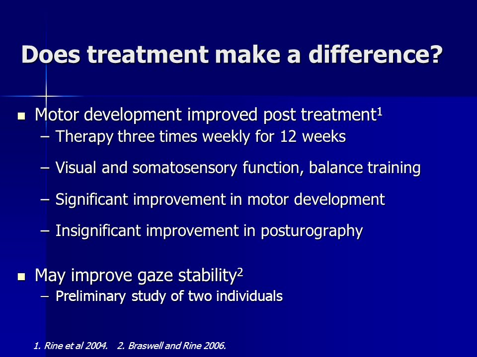 Does treatment make a difference? Motor development improved post treatment 1 Motor development improved post treatment 1 –Therapy three times weekly