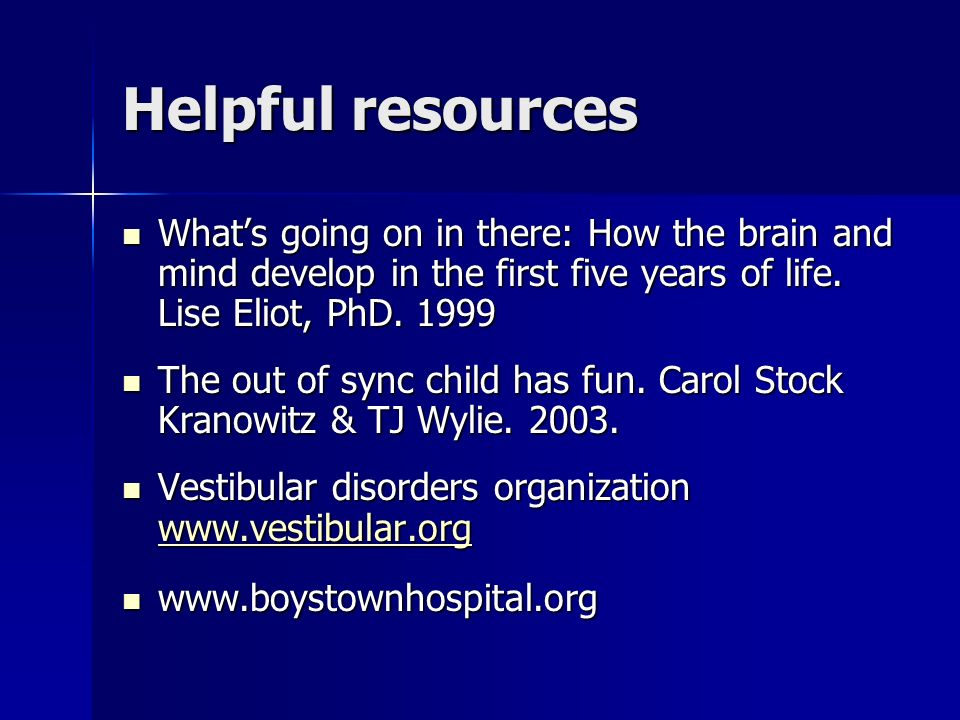 Helpful resources Whats going on in there: How the brain and mind develop in the first five years of life. Lise Eliot, PhD. 1999 Whats going on in the