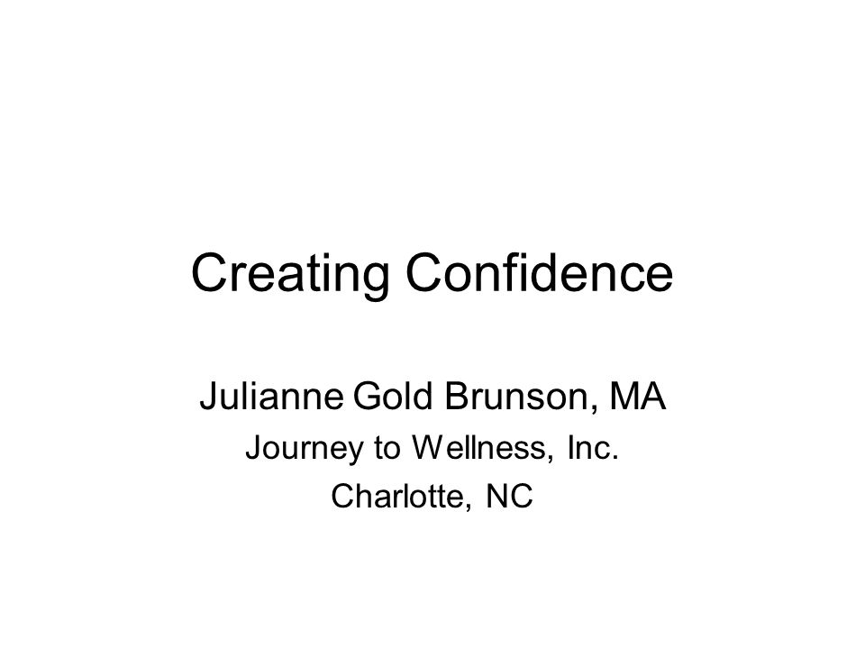 Creating Confidence Julianne Gold Brunson, MA Journey to Wellness, Inc. Charlotte, NC