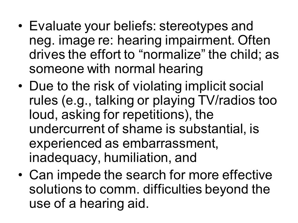 Evaluate your beliefs: stereotypes and neg. image re: hearing impairment. Often drives the effort to normalize the child; as someone with normal heari