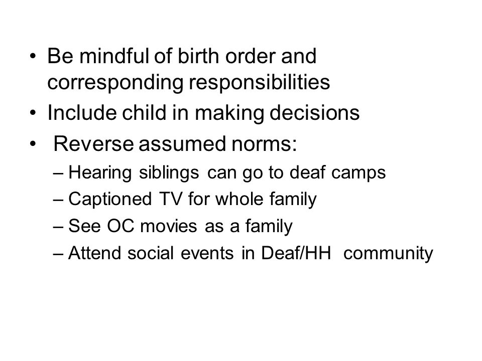 Be mindful of birth order and corresponding responsibilities Include child in making decisions Reverse assumed norms: –Hearing siblings can go to deaf