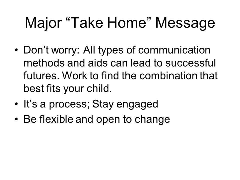 Major Take Home Message Dont worry: All types of communication methods and aids can lead to successful futures. Work to find the combination that best