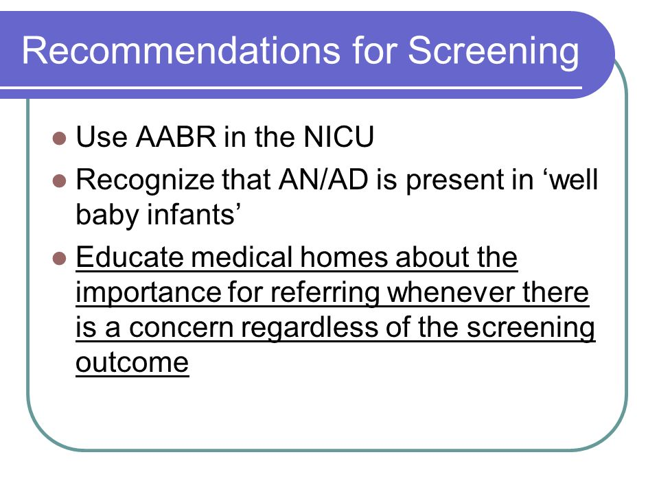 Recommendations for Screening Use AABR in the NICU Recognize that AN/AD is present in well baby infants Educate medical homes about the importance for referring whenever there is a concern regardless of the screening outcome