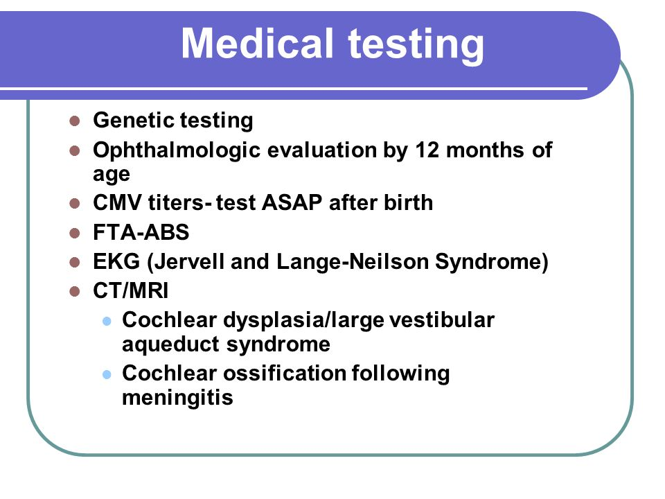 Medical testing Genetic testing Ophthalmologic evaluation by 12 months of age CMV titers- test ASAP after birth FTA-ABS EKG (Jervell and Lange-Neilson Syndrome) CT/MRI Cochlear dysplasia/large vestibular aqueduct syndrome Cochlear ossification following meningitis