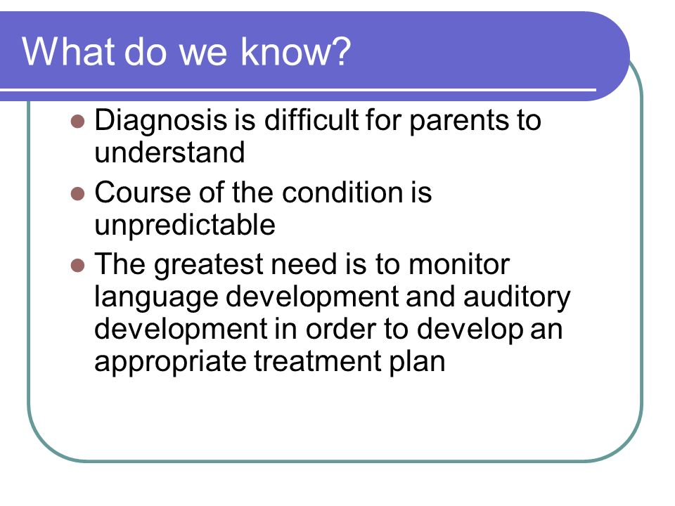 What do we know? Diagnosis is difficult for parents to understand Course of the condition is unpredictable The greatest need is to monitor language de