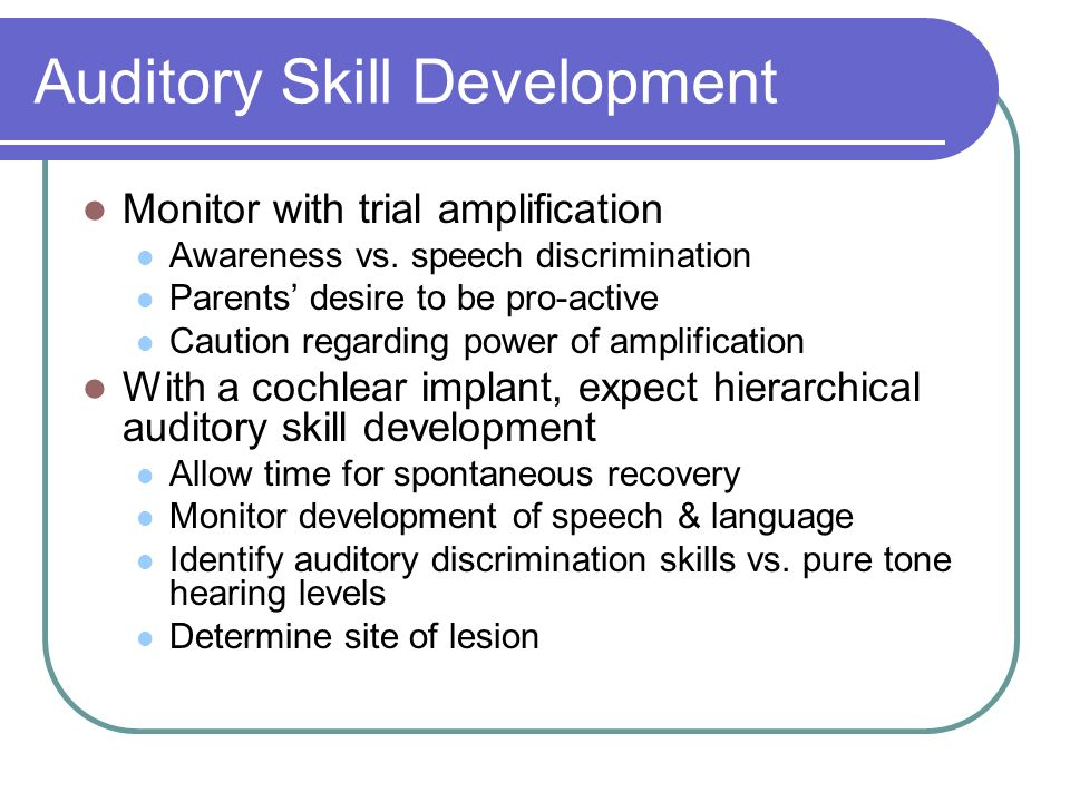 Auditory Skill Development Monitor with trial amplification Awareness vs. speech discrimination Parents desire to be pro-active Caution regarding powe