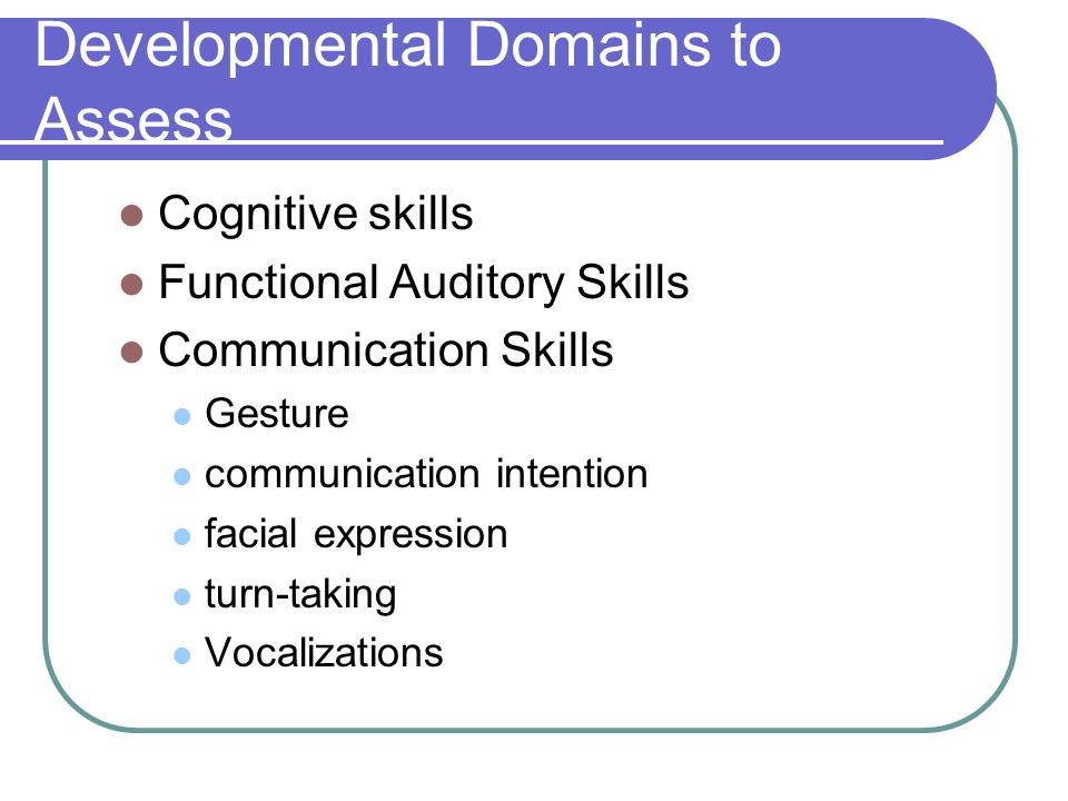 Developmental Domains to Assess Cognitive skills Functional Auditory Skills Communication Skills Gesture communication intention facial expression turn-taking Vocalizations