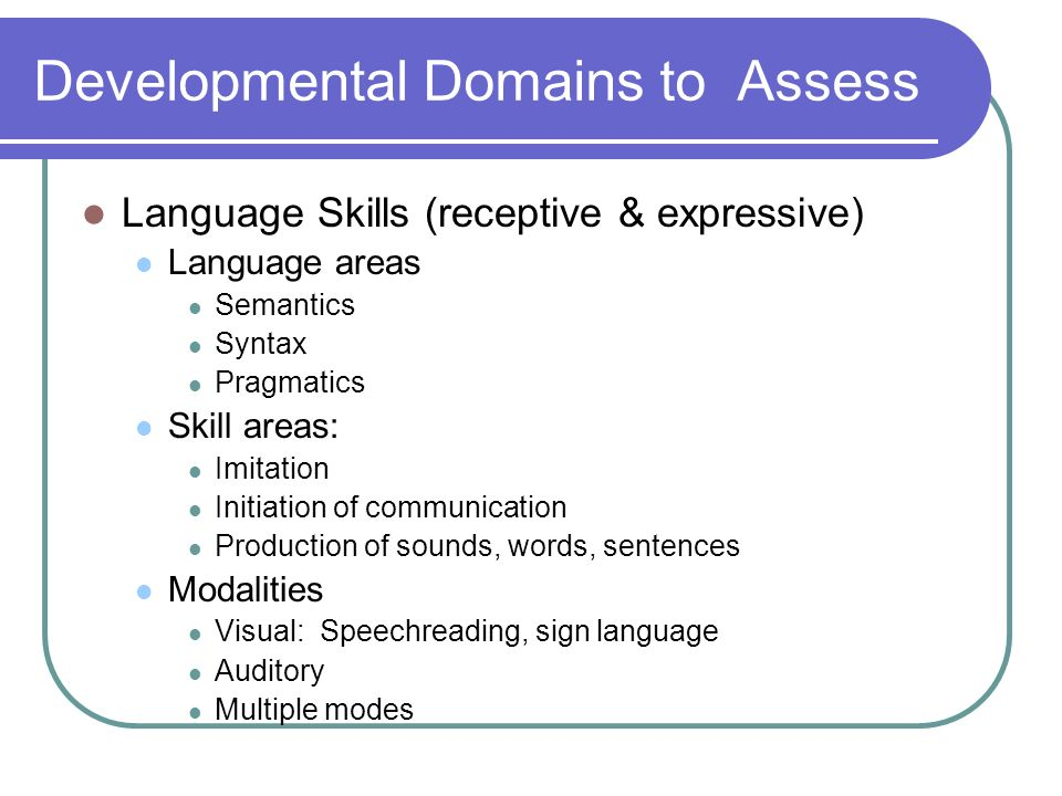 Developmental Domains to Assess Language Skills (receptive & expressive) Language areas Semantics Syntax Pragmatics Skill areas: Imitation Initiation of communication Production of sounds, words, sentences Modalities Visual: Speechreading, sign language Auditory Multiple modes