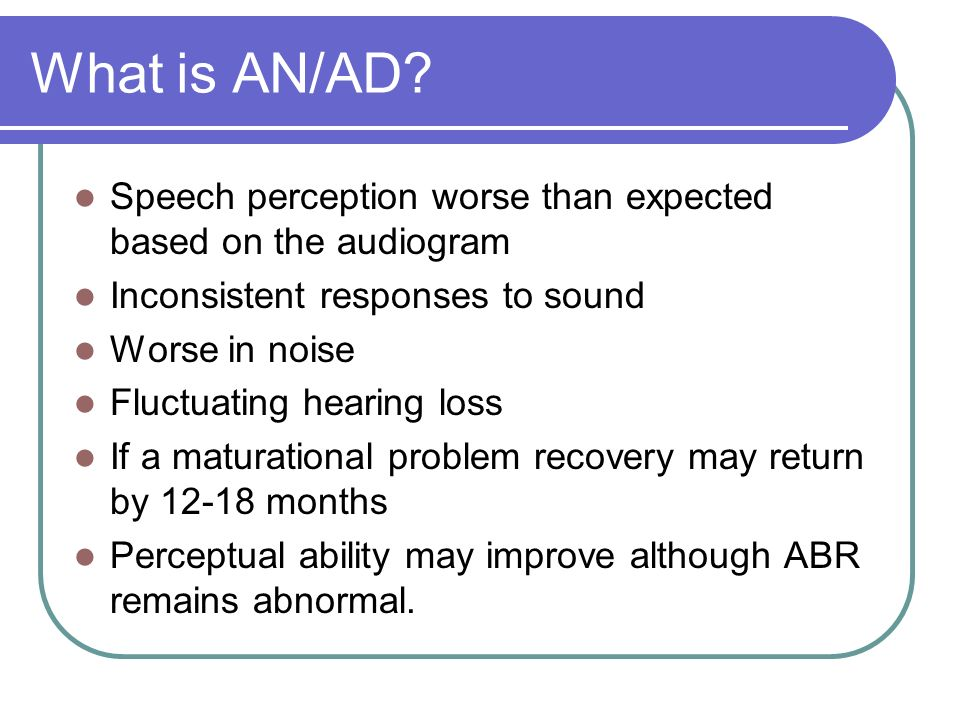 What is AN/AD? Speech perception worse than expected based on the audiogram Inconsistent responses to sound Worse in noise Fluctuating hearing loss If