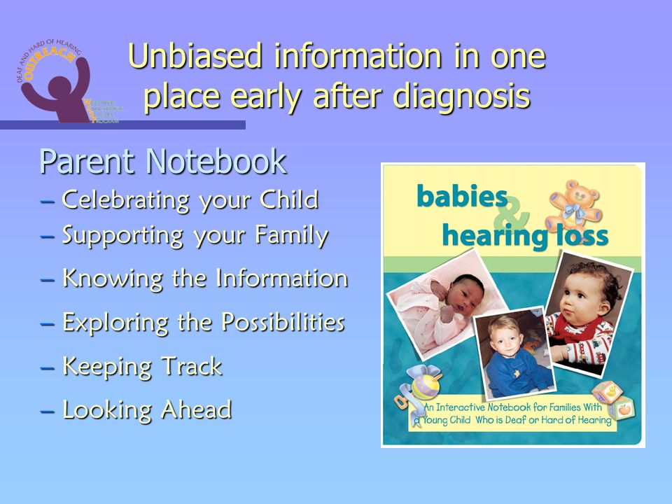 Unbiased information in one place early after diagnosis Parent Notebook Parent Notebook –Celebrating your Child –Supporting your Family –Knowing the Information –Exploring the Possibilities –Keeping Track –Looking Ahead