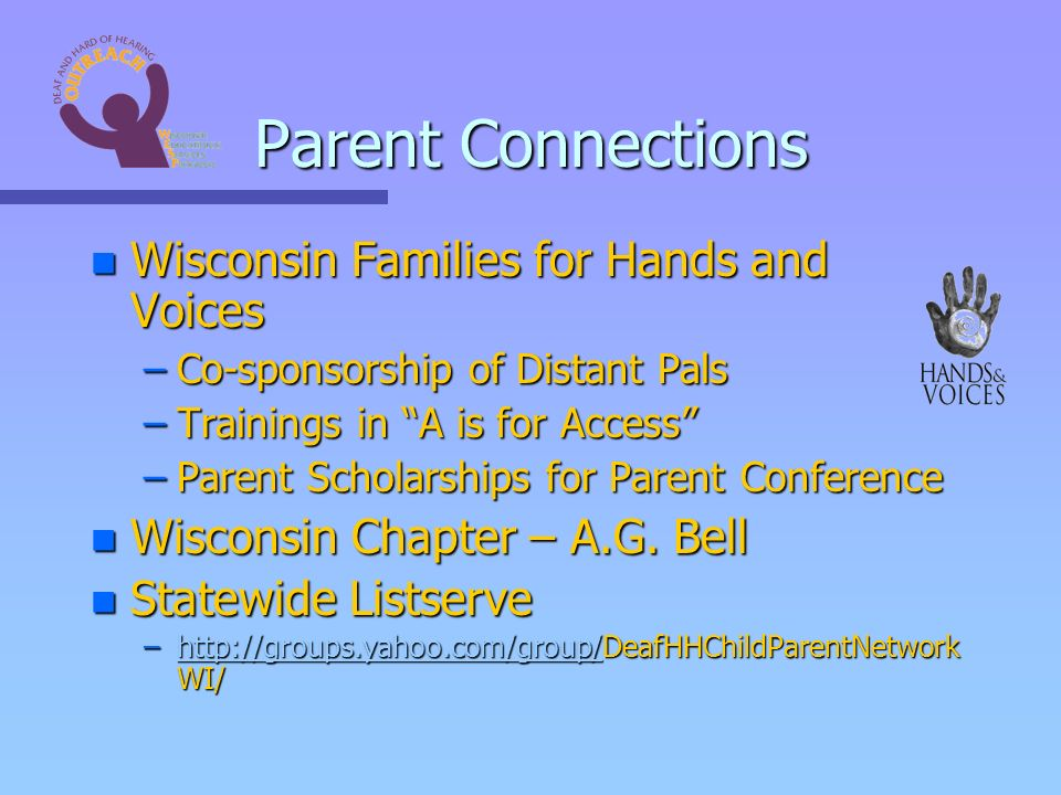 Parent Connections n Wisconsin Families for Hands and Voices –Co-sponsorship of Distant Pals –Trainings in A is for Access –Parent Scholarships for Parent Conference n Wisconsin Chapter – A.G.