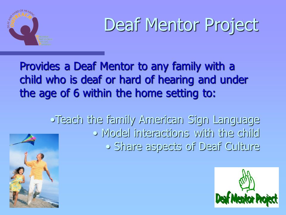 Provides a Deaf Mentor to any family with a child who is deaf or hard of hearing and under the age of 6 within the home setting to: Teach the family American Sign LanguageTeach the family American Sign Language Model interactions with the child Model interactions with the child Share aspects of Deaf Culture Share aspects of Deaf Culture Deaf Mentor Project