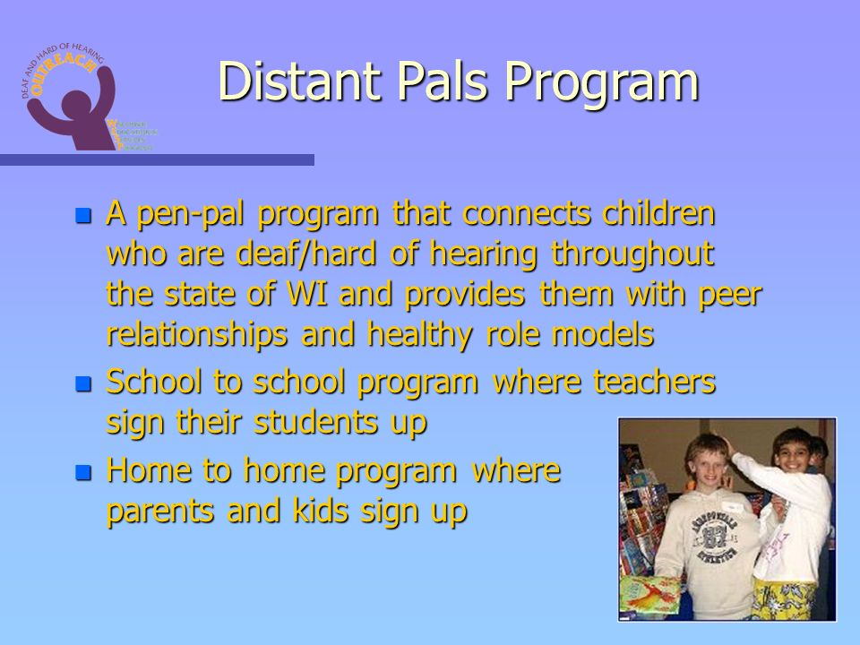 n A pen-pal program that connects children who are deaf/hard of hearing throughout the state of WI and provides them with peer relationships and healthy role models n School to school program where teachers sign their students up n Home to home program where parents and kids sign up Distant Pals Program
