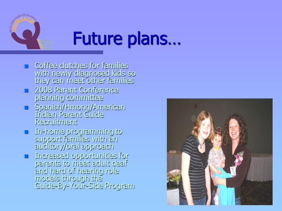 Future plans… n Coffee clutches for families with newly diagnosed kids so they can meet other families n 2008 Parent Conference planning committee n Spanish/Hmong/American Indian Parent Guide Recruitment n In-home programming to support families with an auditory/oral approach n Increased opportunities for parents to meet adult deaf and hard of hearing role models through the Guide-By-Your-Side Program