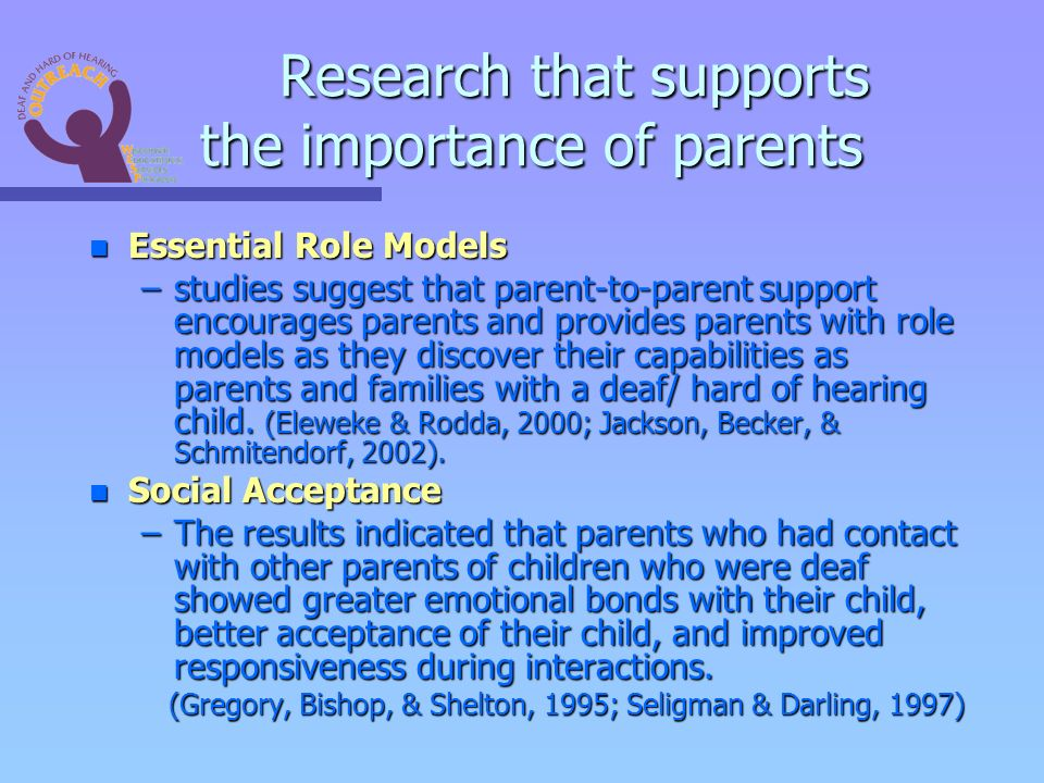 Research that supports the importance of parents n Essential Role Models –studies suggest that parent-to-parent support encourages parents and provides parents with role models as they discover their capabilities as parents and families with a deaf/ hard of hearing child.