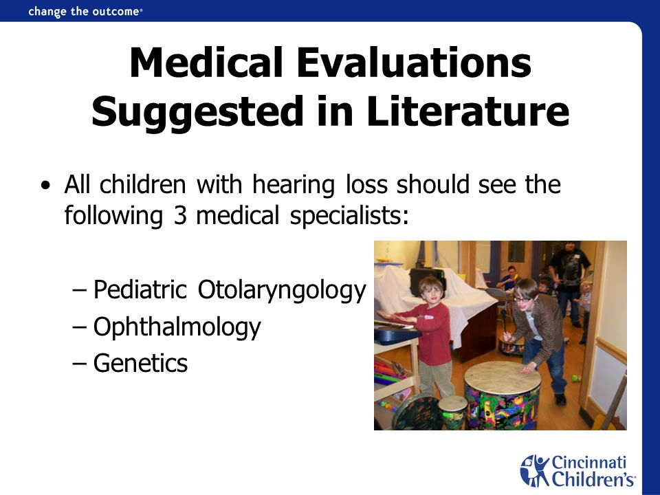 Medical Evaluations Suggested in Literature All children with hearing loss should see the following 3 medical specialists: –Pediatric Otolaryngology –