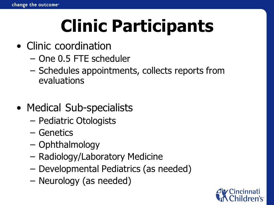 Clinic Participants Clinic coordination –One 0.5 FTE scheduler –Schedules appointments, collects reports from evaluations Medical Sub-specialists –Ped
