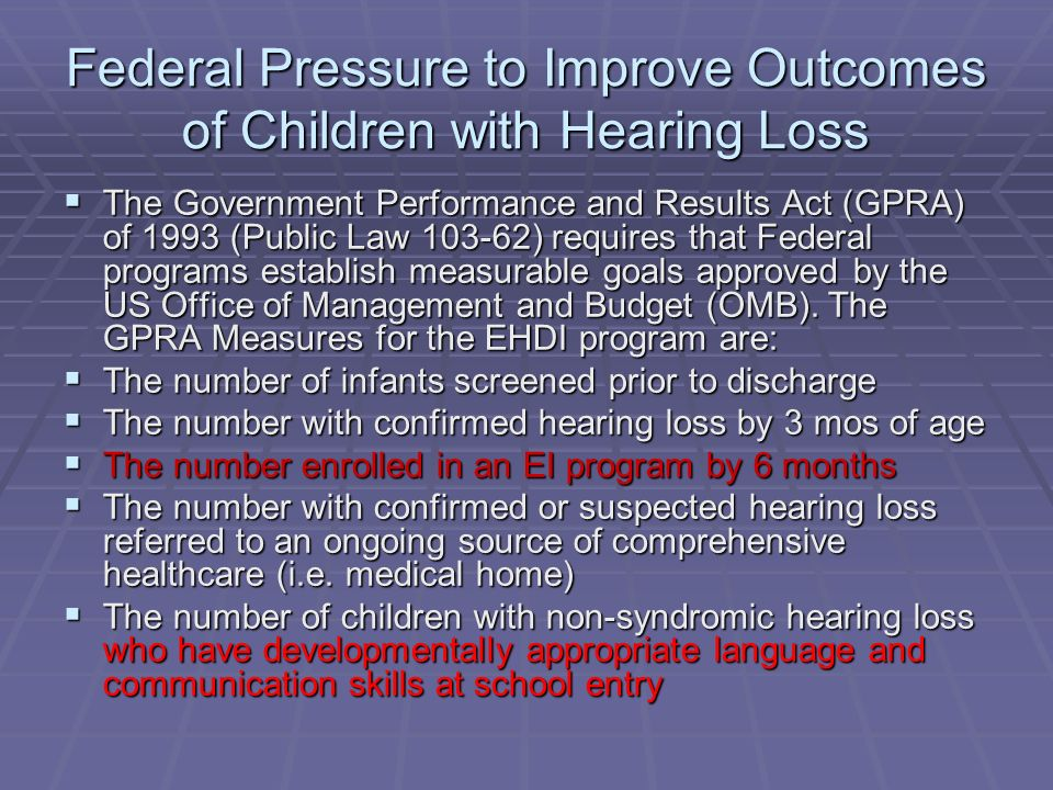 Federal Pressure to Improve Outcomes of Children with Hearing Loss The Government Performance and Results Act (GPRA) of 1993 (Public Law 103-62) requires that Federal programs establish measurable goals approved by the US Office of Management and Budget (OMB).