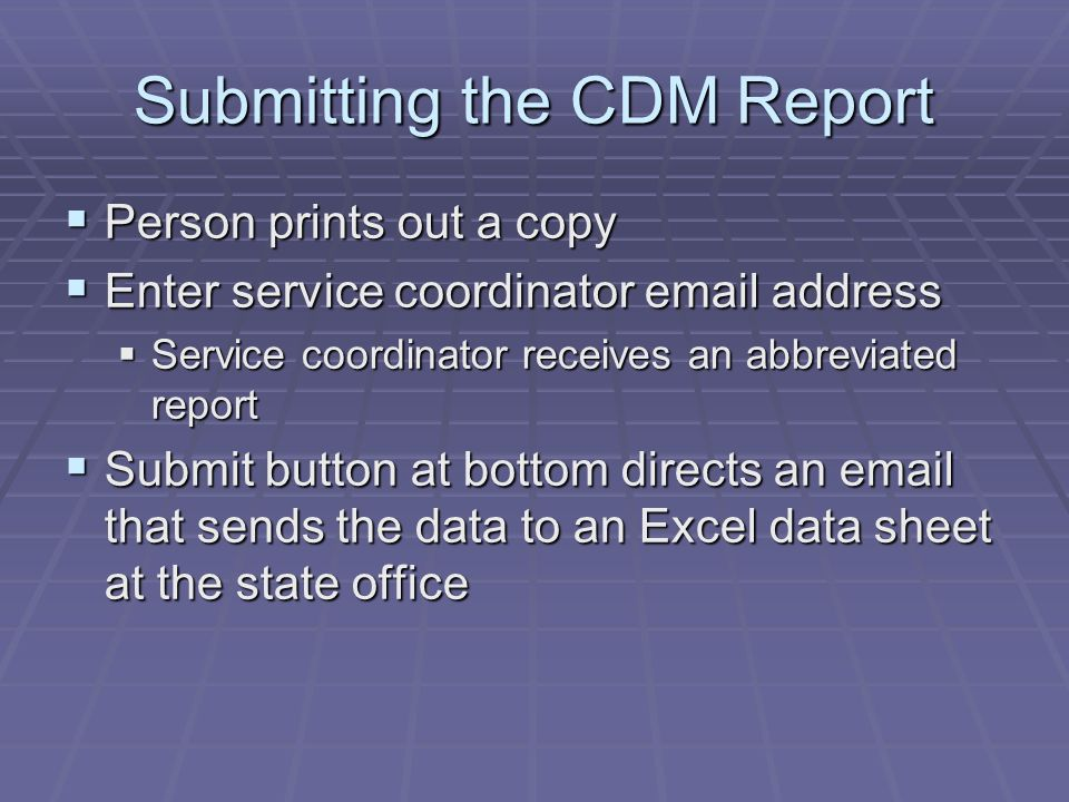 Submitting the CDM Report Person prints out a copy Person prints out a copy Enter service coordinator email address Enter service coordinator email address Service coordinator receives an abbreviated report Service coordinator receives an abbreviated report Submit button at bottom directs an email that sends the data to an Excel data sheet at the state office Submit button at bottom directs an email that sends the data to an Excel data sheet at the state office