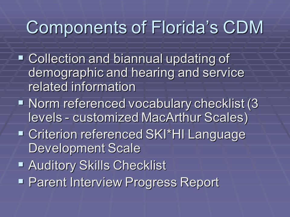 Components of Floridas CDM Collection and biannual updating of demographic and hearing and service related information Collection and biannual updating of demographic and hearing and service related information Norm referenced vocabulary checklist (3 levels - customized MacArthur Scales) Norm referenced vocabulary checklist (3 levels - customized MacArthur Scales) Criterion referenced SKI*HI Language Development Scale Criterion referenced SKI*HI Language Development Scale Auditory Skills Checklist Auditory Skills Checklist Parent Interview Progress Report Parent Interview Progress Report