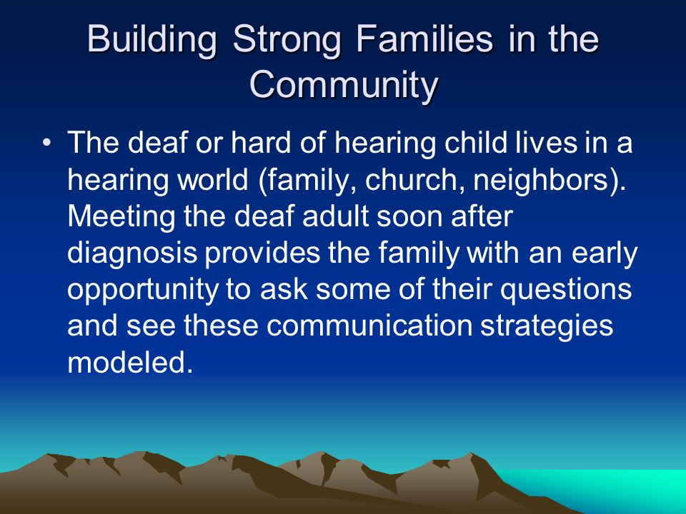 Building Strong Families in the Community The deaf or hard of hearing child lives in a hearing world (family, church, neighbors). Meeting the deaf adu