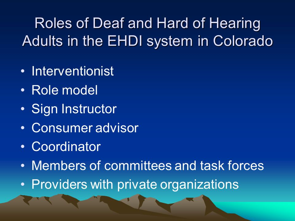 Roles of Deaf and Hard of Hearing Adults in the EHDI system in Colorado Interventionist Role model Sign Instructor Consumer advisor Coordinator Members of committees and task forces Providers with private organizations