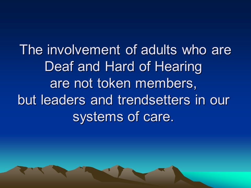 The involvement of adults who are Deaf and Hard of Hearing are not token members, but leaders and trendsetters in our systems of care.