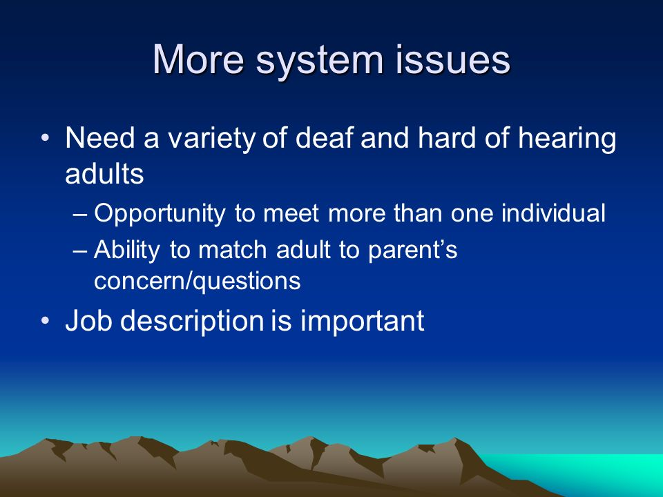 More system issues Need a variety of deaf and hard of hearing adults –Opportunity to meet more than one individual –Ability to match adult to parents