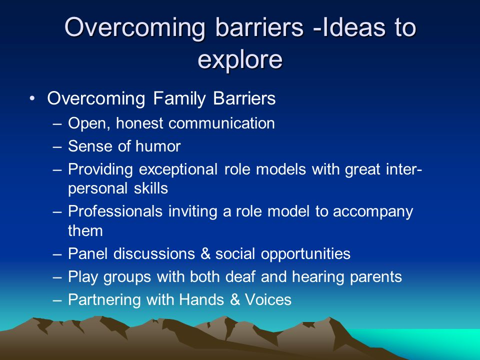 Overcoming barriers -Ideas to explore Overcoming Family Barriers –Open, honest communication –Sense of humor –Providing exceptional role models with g