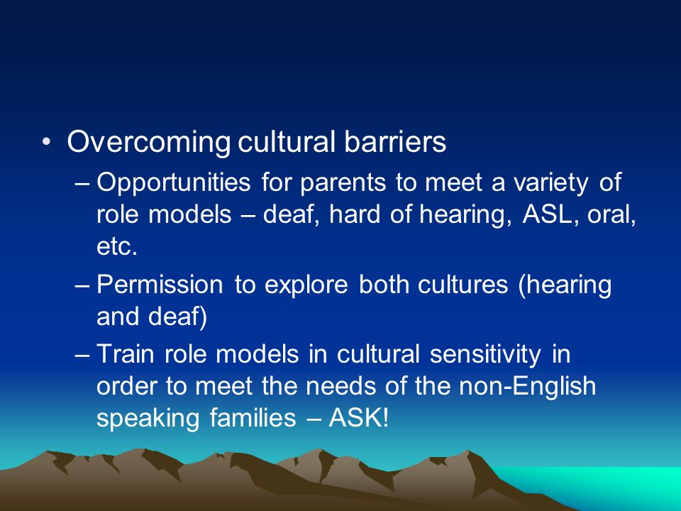 Overcoming cultural barriers –Opportunities for parents to meet a variety of role models – deaf, hard of hearing, ASL, oral, etc. –Permission to explo
