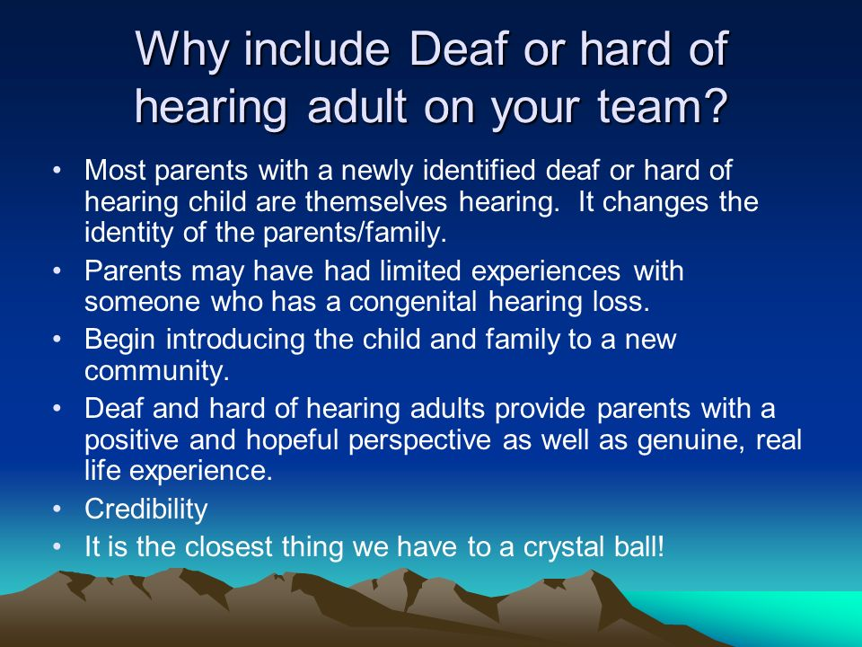 Why include Deaf or hard of hearing adult on your team? Most parents with a newly identified deaf or hard of hearing child are themselves hearing. It