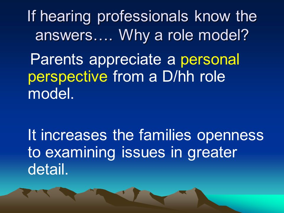 If hearing professionals know the answers…. Why a role model? Parents appreciate a personal perspective from a D/hh role model. It increases the famil